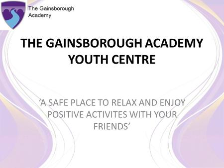 The Gainsborough Academy THE GAINSBOROUGH ACADEMY YOUTH CENTRE 'A SAFE PLACE TO RELAX AND ENJOY POSITIVE ACTIVITES WITH YOUR FRIENDS'