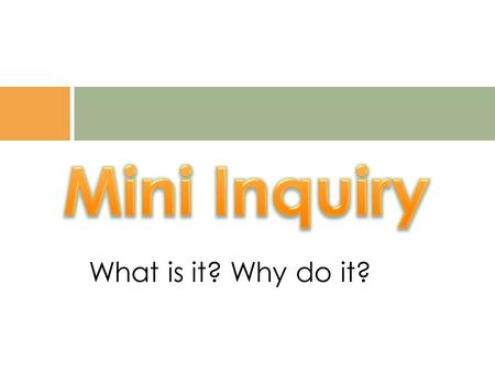 What is it? Why do it?. A mini- inquiry is a shorter time frame Inquiry that can:  be part of a bigger Inquiry  be a response to the teachable moment.