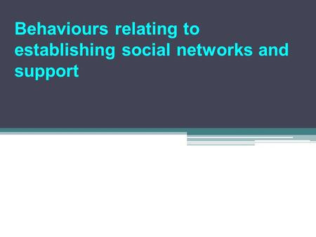 Behaviours relating to establishing social networks and support.