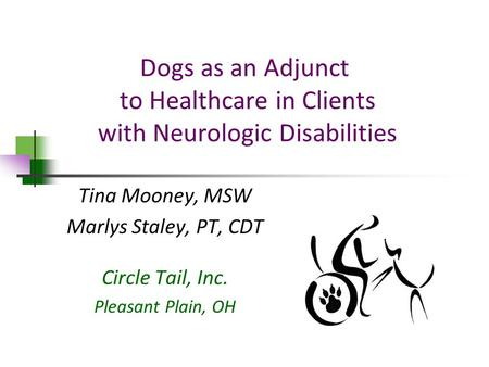 Dogs as an Adjunct to Healthcare in Clients with Neurologic Disabilities Tina Mooney, MSW Marlys Staley, PT, CDT Circle Tail, Inc. Pleasant Plain, OH.