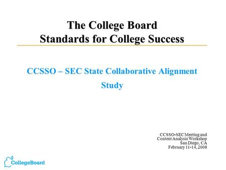 The College Board Standards for College Success CCSSO – SEC State Collaborative Alignment Study CCSSO-SEC Meeting and Content Analysis Workshop San Diego,