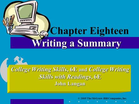 © 2005 The McGraw-Hill Companies, Inc. College Writing Skills, 6E and College Writing Skills with Readings, 6E John Langan Writing a Summary Chapter Eighteen.