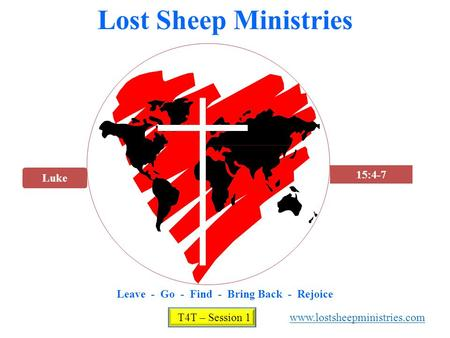 Luke 15:4-7 Lost Sheep Ministries Leave - Go - Find - Bring Back - Rejoice T4T – Session 1 www.lostsheepministries.com.