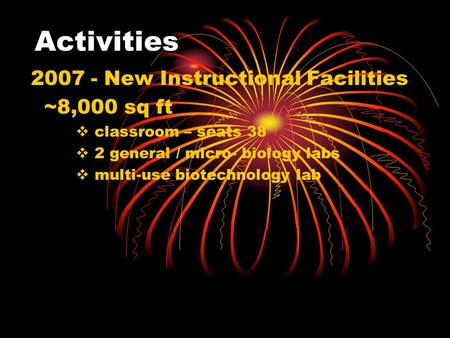 Activities 2007 - New Instructional Facilities ~8,000 sq ft  classroom – seats 38  2 general / micro- biology labs  multi-use biotechnology lab.