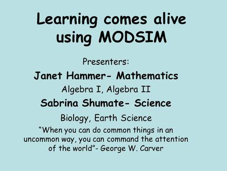"Learning comes alive using MODSIM Presenters: Janet Hammer- Mathematics Algebra I, Algebra II Sabrina Shumate- Science Biology, Earth Science ""When you."