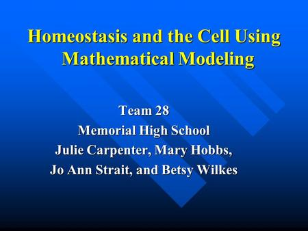 Homeostasis and the Cell Using Mathematical Modeling Team 28 Memorial High School Julie Carpenter, Mary Hobbs, Jo Ann Strait, and Betsy Wilkes.