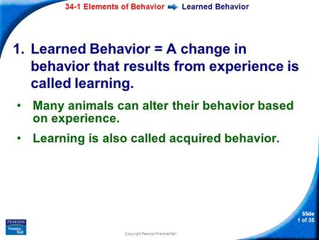34-1 Elements of Behavior Slide 1 of 35 Copyright Pearson Prentice Hall Learned Behavior 1.Learned Behavior = A change in behavior that results from experience.