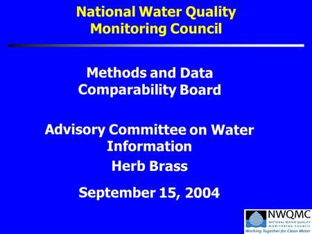 National Water Quality Monitoring Council Methods and Data Comparability Board Advisory Committee on Water Information Herb Brass September 15, 2004.