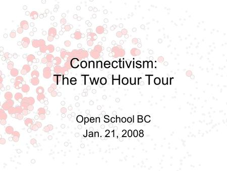 Connectivism: The Two Hour Tour Open School BC Jan. 21, 2008.