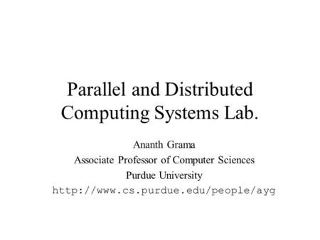 Parallel and Distributed Computing Systems Lab. Ananth Grama Associate Professor of Computer Sciences Purdue University