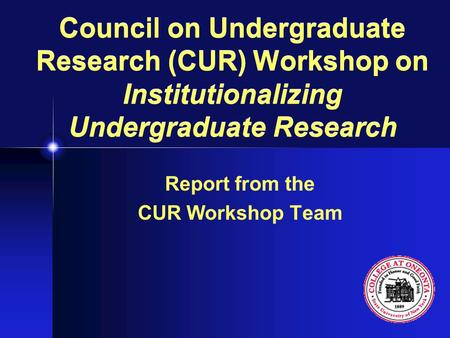 Council on Undergraduate Research (CUR) Workshop on Institutionalizing Undergraduate Research Report from the CUR Workshop Team.