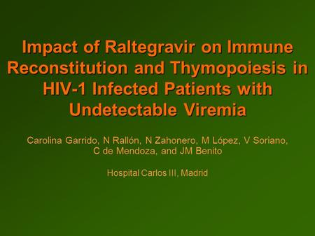 Impact of Raltegravir on Immune Reconstitution and Thymopoiesis in HIV-1 Infected Patients with Undetectable Viremia Carolina Garrido, N Rallón, N Zahonero,