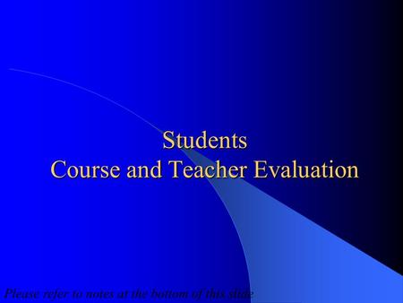 Students Course and Teacher Evaluation Please refer to notes at the bottom of this slide.