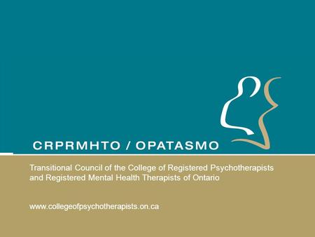 Transitional Council of the College of Registered Psychotherapists and Registered Mental Health Therapists of Ontario www.collegeofpsychotherapists.on.ca.