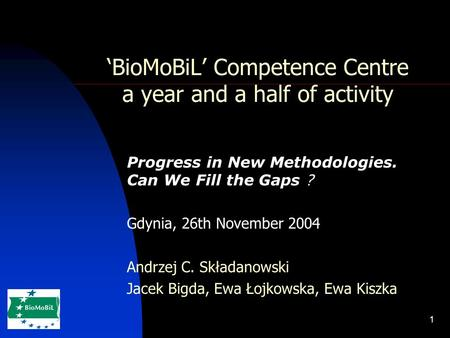1 'BioMoBiL' Competence Centre a year and a half of activity Progress in New Methodologies. Can We Fill the Gaps ? Gdynia, 26th November 2004 Andrzej C.