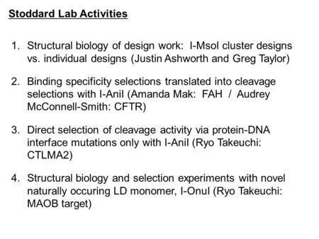 Stoddard Lab Activities 1.Structural biology of design work: I-MsoI cluster designs vs. individual designs (Justin Ashworth and Greg Taylor) 2.Binding.