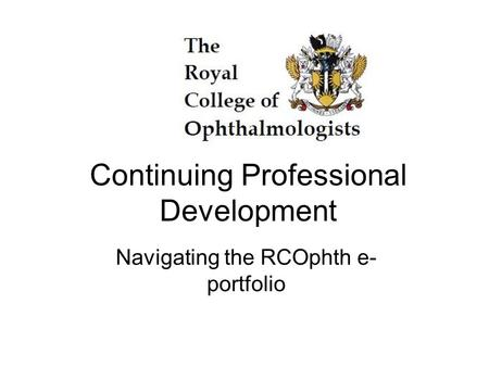 Continuing Professional Development Navigating the RCOphth e- portfolio.