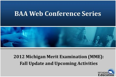 BAA Web Conference Series 2012 Michigan Merit Examination (MME): Fall Update and Upcoming Activities.