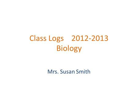 Class Logs 2012-2013 Biology Mrs. Susan Smith. Class Log August 28, 2012 Objectives: Today we will get to know each other and learn class procedures Activities: