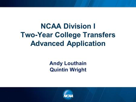 NCAA Division I Two-Year College Transfers Advanced Application Andy Louthain Quintin Wright.