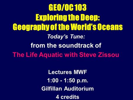GEO/OC 103 Exploring the Deep: Geography of the World's Oceans Lectures MWF 1:00 - 1:50 p.m. Gilfillan Auditorium 4 credits Today's Tune: from the soundtrack.