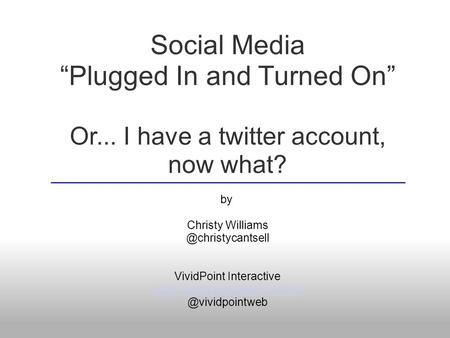 "Social Media ""Plugged In and Turned On"" Or... I have a twitter account, now what? by Christy VividPoint Interactive"