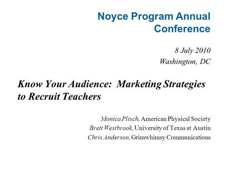 Noyce Program Annual Conference 8 July 2010 Washington, DC Know Your Audience: Marketing Strategies to Recruit Teachers Monica Plisch, American Physical.