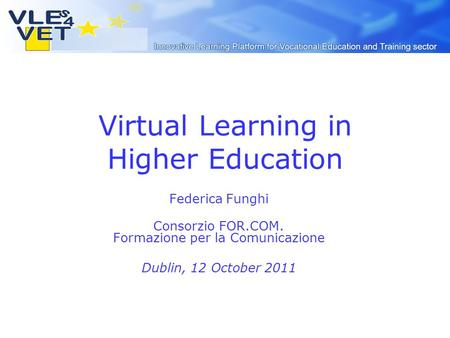 Virtual Learning in Higher Education Federica Funghi Consorzio FOR.COM. Formazione per la Comunicazione Dublin, 12 October 2011.