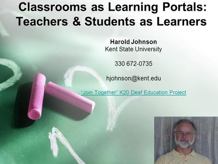 "1 Classrooms as Learning Portals: Teachers & Students as Learners Harold Johnson Kent State University 330 672-0735 ""Join Together"" K20."