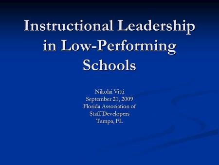 Instructional Leadership in Low-Performing Schools Nikolai Vitti September 21, 2009 Florida Association of Staff Developers Tampa, FL.