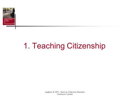1. Teaching Citizenship Leighton, R. 2011. Teaching Citizenship Education Continuum: London.