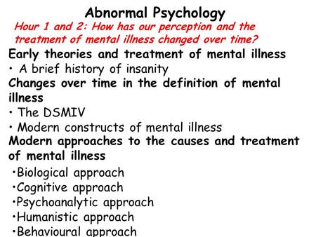 Hour 1 and 2: How has our perception and the treatment of mental illness changed over time? Abnormal Psychology Early theories and treatment of mental.