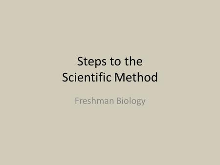 Steps to the Scientific Method Freshman Biology. Scientific Method Disclaimer: -There are many versions to the scientific method that scientists have.