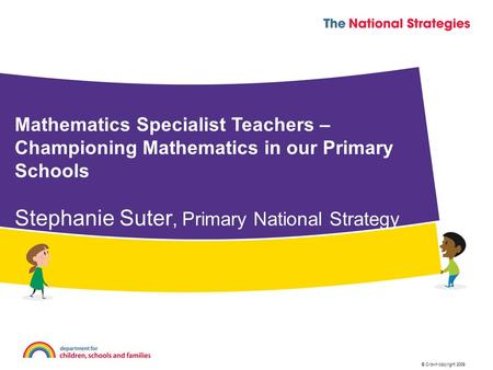 © Crown copyright 2009 Mathematics Specialist Teachers – Championing Mathematics in our Primary Schools Stephanie Suter, Primary National Strategy.