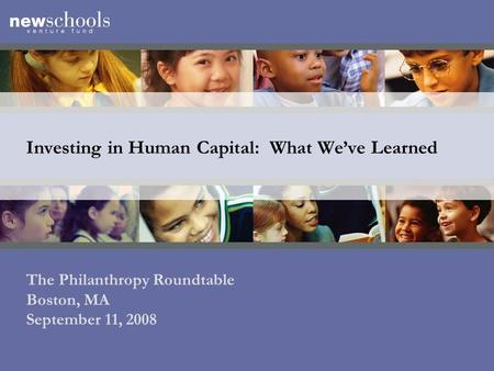 Investing in Human Capital: What We've Learned The Philanthropy Roundtable Boston, MA September 11, 2008.