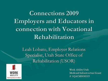 Connections 2009 Employers and Educators in connection with Vocational Rehabilitation Leah Lobato, Employer Relations Specialist, Utah State Office of.