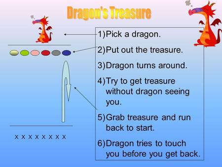 X X X X X X X X 1)Pick a dragon. 2)Put out the treasure. 3)Dragon turns around. 4)Try to get treasure without dragon seeing you. 5)Grab treasure and run.