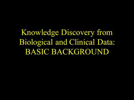 Knowledge Discovery from Biological and Clinical Data: BASIC BACKGROUND.