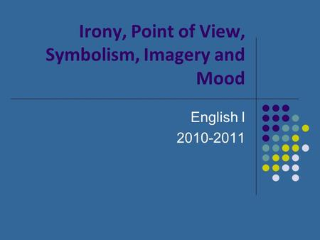 Irony, Point of View, Symbolism, Imagery and Mood English I 2010-2011.