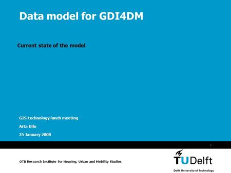 Naam van de presentatie OTB Research Institute for Housing, Urban and Mobility Studies 25 January 2008 1 Data model for GDI4DM Current state of the model.