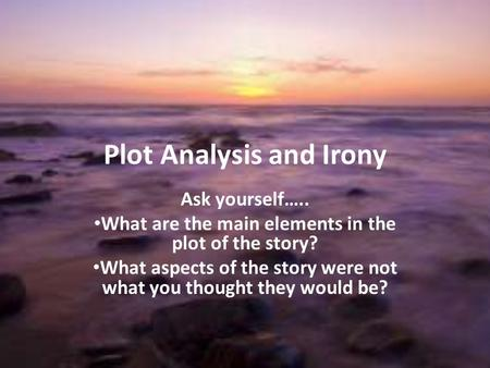 Plot Analysis and Irony Ask yourself….. What are the main elements in the plot of the story? What aspects of the story were not what you thought they would.