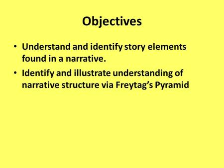 Objectives Understand and identify story elements found in a narrative. Identify and illustrate understanding of narrative structure via Freytag's Pyramid.