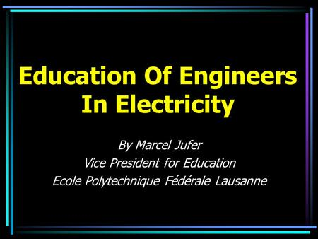 Education Of Engineers In Electricity By Marcel Jufer Vice President for Education Ecole Polytechnique Fédérale Lausanne.