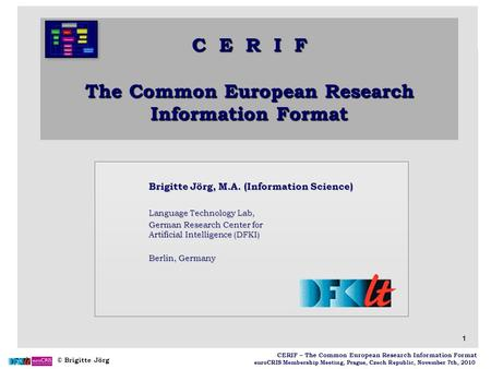 © Brigitte Jörg euroCRIS Membership Meeting, Prague, Czech Republic, November 7th, 2010 1 CERIF – The Common European Research Information Format Brigitte.
