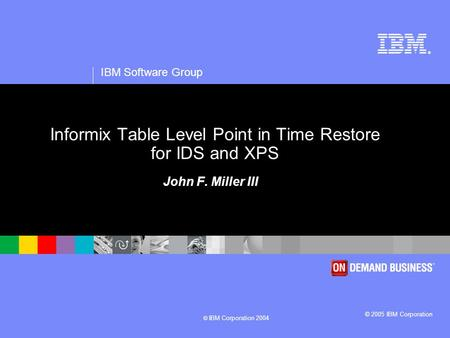 ® IBM Software Group © 2005 IBM Corporation © IBM Corporation 2004 Informix Table Level Point in Time Restore for IDS and XPS John F. Miller III.