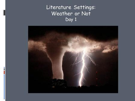 Literature Settings: Weather or Not Day 1.  Watch the following video of the Joplin tornado and respond. 