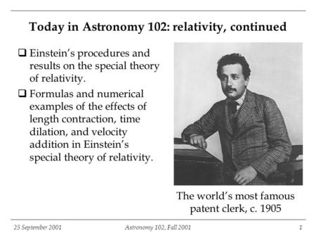 25 September 2001Astronomy 102, Fall 20011 The world's most famous patent clerk, c. 1905 Today in Astronomy 102: relativity, continued  Einstein's procedures.
