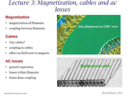 Martin Wilson Lecture 3 slide1 JUAS Febuary 2012 Lecture 3: Magnetization, cables and ac losses Magnetization magnetization of filaments coupling between.