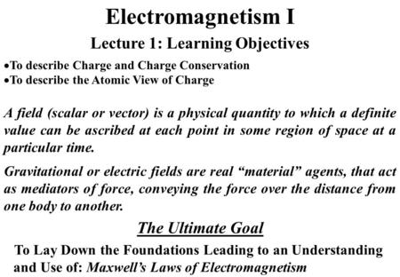 Electromagnetism I A field (scalar or vector) is a physical quantity to which a definite value can be ascribed at each point in some region of space at.
