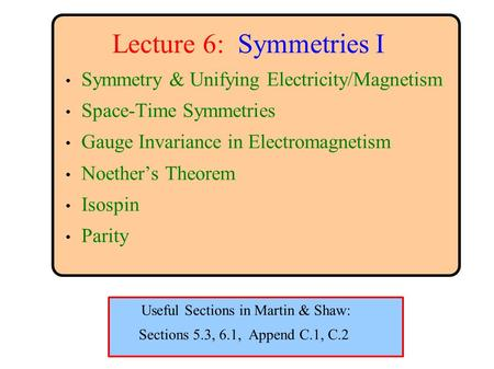Lecture 6: Symmetries I Symmetry & Unifying Electricity/Magnetism Space-Time Symmetries Gauge Invariance in Electromagnetism Noether's Theorem Isospin.